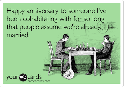 Happy anniversary to someone I've been cohabitating with for so long that people assume we're already married.