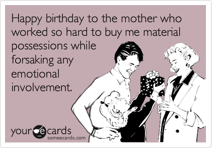 Happy birthday to the mother who worked so hard to buy me material possessions while forsaking any emotional involvement.