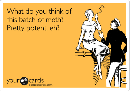 What do you think of this batch of meth? Pretty potent, eh?