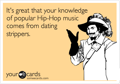 It's great that your knowledge of popular Hip-Hop music comes from dating strippers.