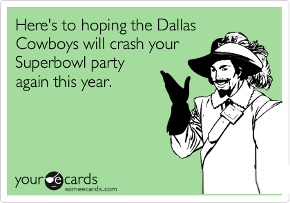 Here's to hoping the Dallas Cowboys will crash your Superbowl party again this year.