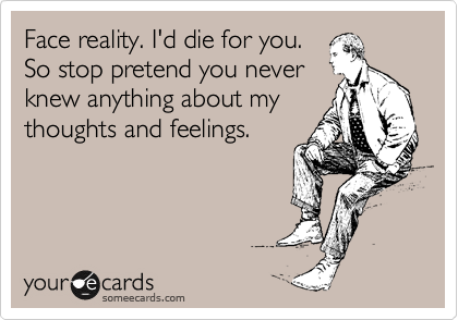 Face reality. I'd die for you. So stop pretend you never knew anything about my thoughts and feelings.