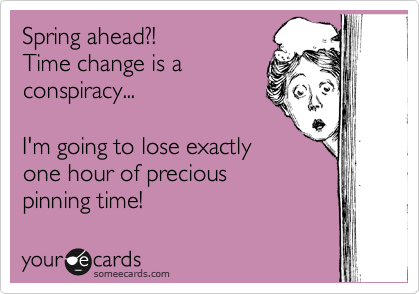 Spring ahead?! Time change is a conspiracy...  I'm going to lose exactly one hour of precious pinning time!