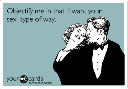 """Objectify me in that """"I want your sex"""" type of way."""