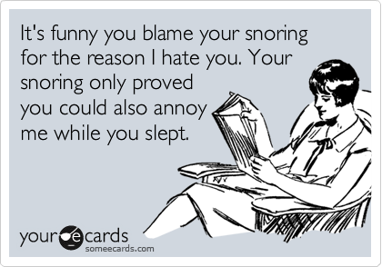 It's funny you blame your snoring for the reason I hate you. Your snoring only proved you could also annoy me while you slept.