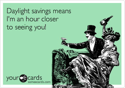 Daylight savings means  I'm an hour closer  to seeing you!