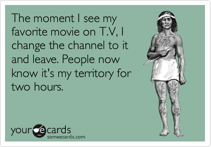 The moment I see my favorite movie on T.V, I change the channel to it and leave. People now know it's my territory for two hours.