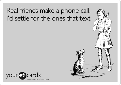 Real friends make a phone call.  I'd settle for the ones that text.