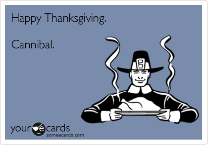 Happy Thanksgiving.   Cannibal.
