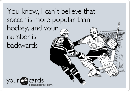 You know, I can't believe that soccer is more popular than hockey, and your number is backwards