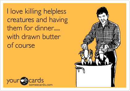 I love killing helpless creatures and having them for dinner..... with drawn butter of course