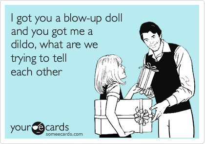 I got you a blow-up doll and you got me a dildo, what are we trying to tell  each other