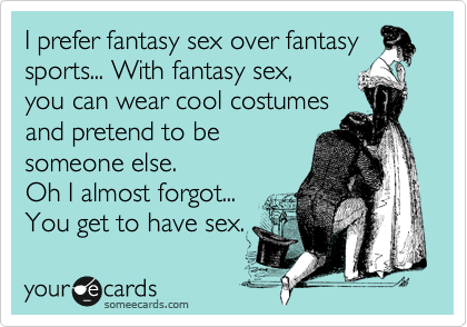 I prefer fantasy sex over fantasy sports... With fantasy sex, you can wear cool costumes and pretend to be someone else. Oh I almost forgot... You get to have sex.