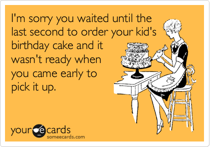 I'm sorry you waited until the last second to order your kid's birthday cake and it  wasn't ready when you came early to pick it up.