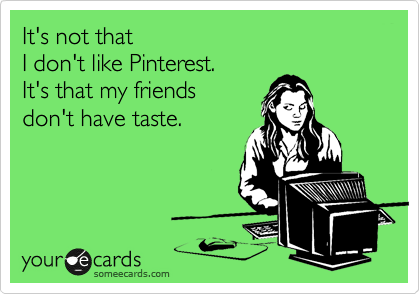 It's not that I don't like Pinterest. It's that my friends don't have taste.