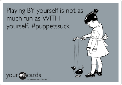 Playing BY yourself is not as much fun as WITH yourself. %23puppetssuck