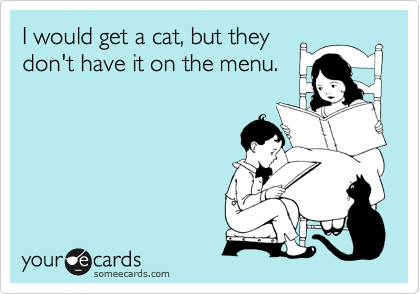 I would get a cat, but they don't have it on the menu.