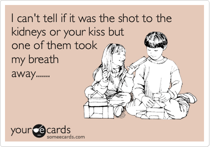 I can't tell if it was the shot to the kidneys or your kiss but one of them took my breath away.......