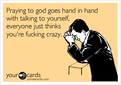 Praying to god goes hand in hand with talking to yourself, everyone just thinks you're fucking crazy.