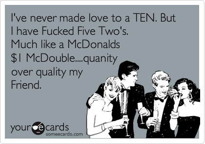 I've never made love to a TEN. But I have Fucked Five Two's.  Much like a McDonalds  %241 McDouble....quanity over quality my Friend.