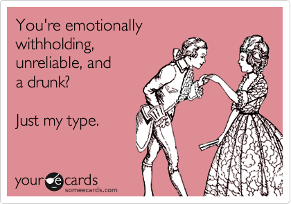 You're emotionally  withholding, unreliable, and  a drunk?  Just my type.