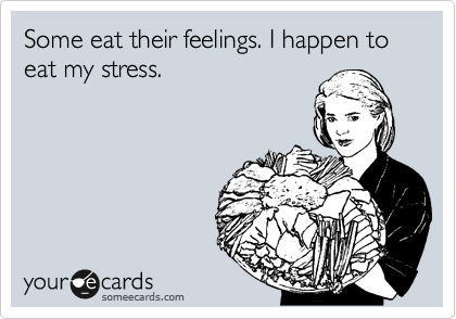Some eat their feelings. I happen to eat my stress.