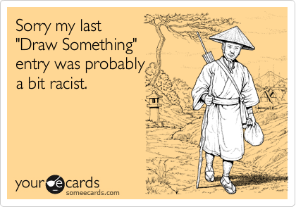 """Sorry my last """"Draw Something"""" entry was probably  a bit racist."""