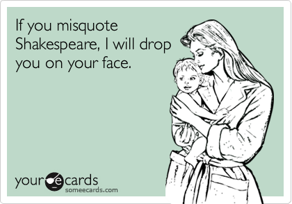 If you misquote Shakespeare, I will drop you on your face.