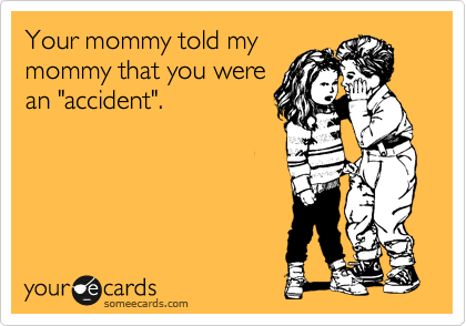 """Your mommy told my mommy that you were an """"accident""""."""