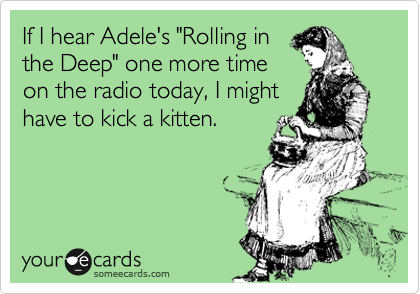 """If I hear Adele's """"Rolling in the Deep"""" one more time on the radio today, I might have to kick a kitten."""