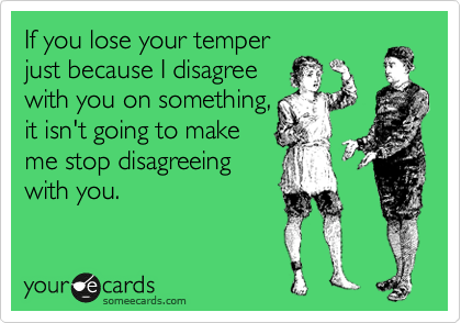 If you lose your temper just because I disagree with you on something, it isn't going to make me stop disagreeing with you.