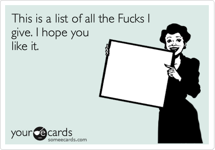 This is a list of all the Fucks I give. I hope you like it.