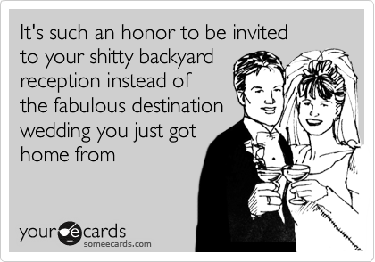 It's such an honor to be invited  to your shitty backyard reception instead of   the fabulous destination wedding you just got home from