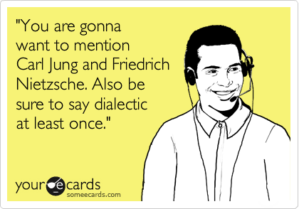 """""""You are gonna  want to mention Carl Jung and Friedrich Nietzsche. Also be  sure to say dialectic at least once."""""""