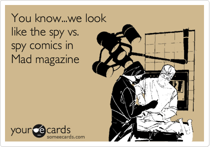 You know...we look like the spy vs. spy comics in Mad magazine