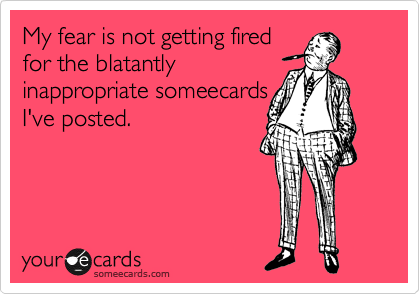 My fear is not getting fired for the blatantly inappropriate someecards I've posted.