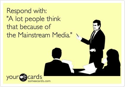 "Respond with: ""A lot people think  that because of  the Mainstream Media."""