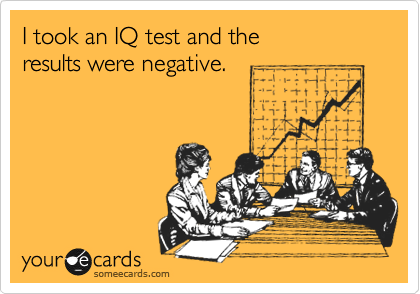 I took an IQ test and the  results were negative.
