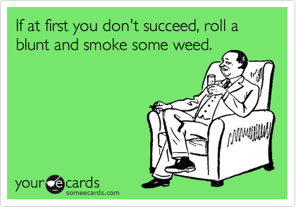 If at first you don't succeed, roll a blunt and smoke some weed.