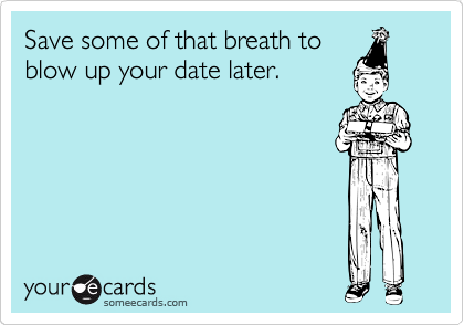 Save some of that breath to blow up your date later.