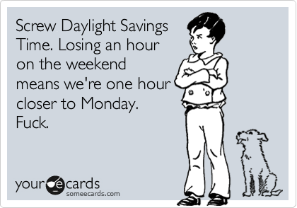 Screw Daylight Savings Time. Losing an hour on the weekend means we're one hour closer to Monday. Fuck.