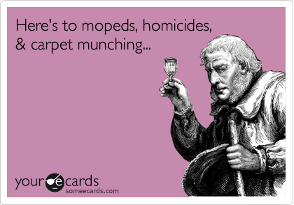 Here's to mopeds, homicides, & carpet munching...