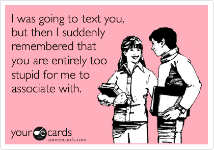 I was going to text you,  but then I suddenly remembered that  you are entirely too stupid for me to associate with.