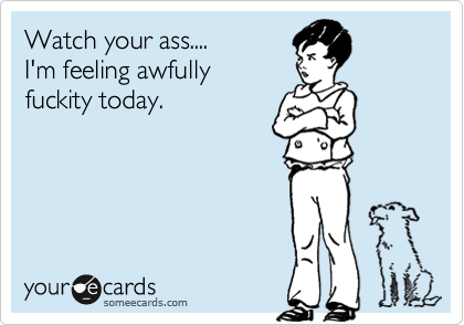 Watch your ass.... I'm feeling awfully  fuckity today.