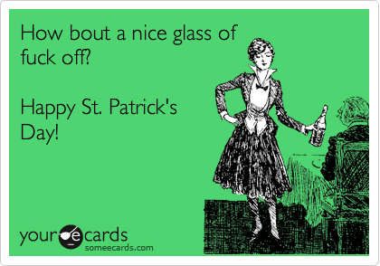 How bout a nice glass of fuck off?   Happy St. Patrick's Day!