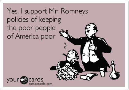 Yes, I support Mr. Romneys policies of keeping the poor people of America poor