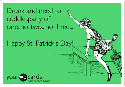 Drunk and need to cuddle..party of one..no..two...no three...  Happy St. Patrick's Day!