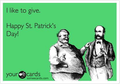 I like to give.  Happy St. Patrick's Day!