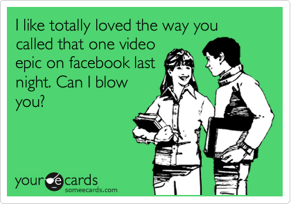 I like totally loved the way you called that one video epic on facebook last night. Can I blow you?