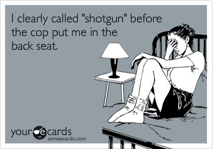 """I clearly called """"shotgun"""" before the cop put me in the back seat."""